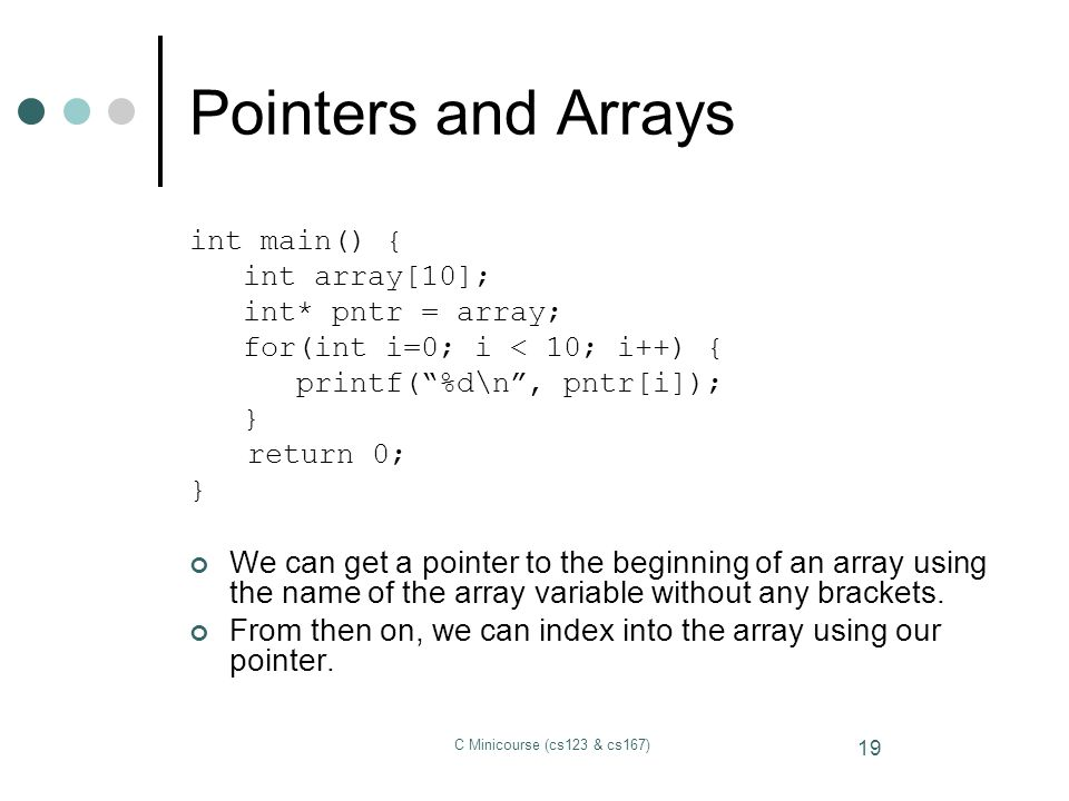 Pointers and Arrays int main() { int array[10]; int* pntr = array; for(int i=0; i < 10; i++) { printf( %d\n , pntr[i]);